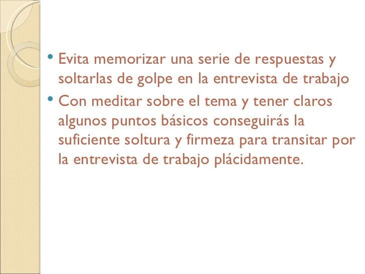 <ul><li>Evita memorizar una serie de respuestas y soltarlas de golpe en la entrevista de trabajo </li></ul><ul><li>Con med...