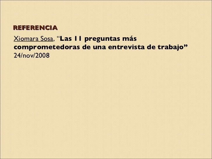"""REFERENCIA <ul><li>Xiomara Sosa , """" Las 11 preguntas más comprometedoras de una entrevista de trabajo""""  24/nov/2008 </li><..."""