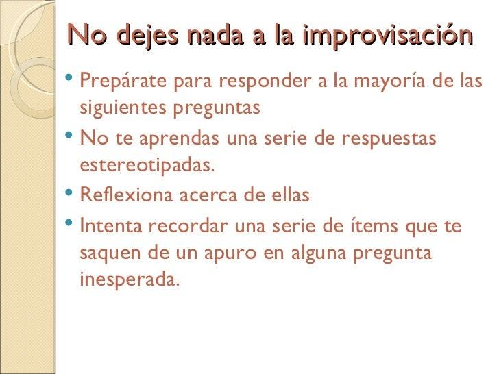 No dejes nada a la improvisación <ul><li>Prepárate para responder a la mayoría de las siguientes preguntas </li></ul><ul...
