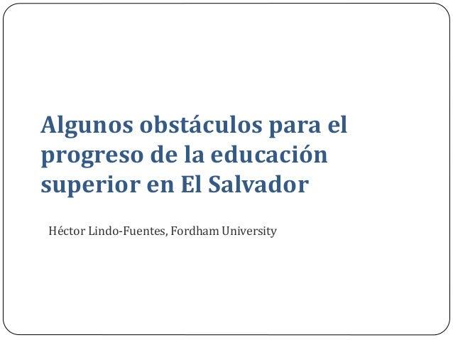 Algunos obstáculos para el progreso de la educación superior en El Salvador  Héctor Lindo-Fuentes, Fordham University