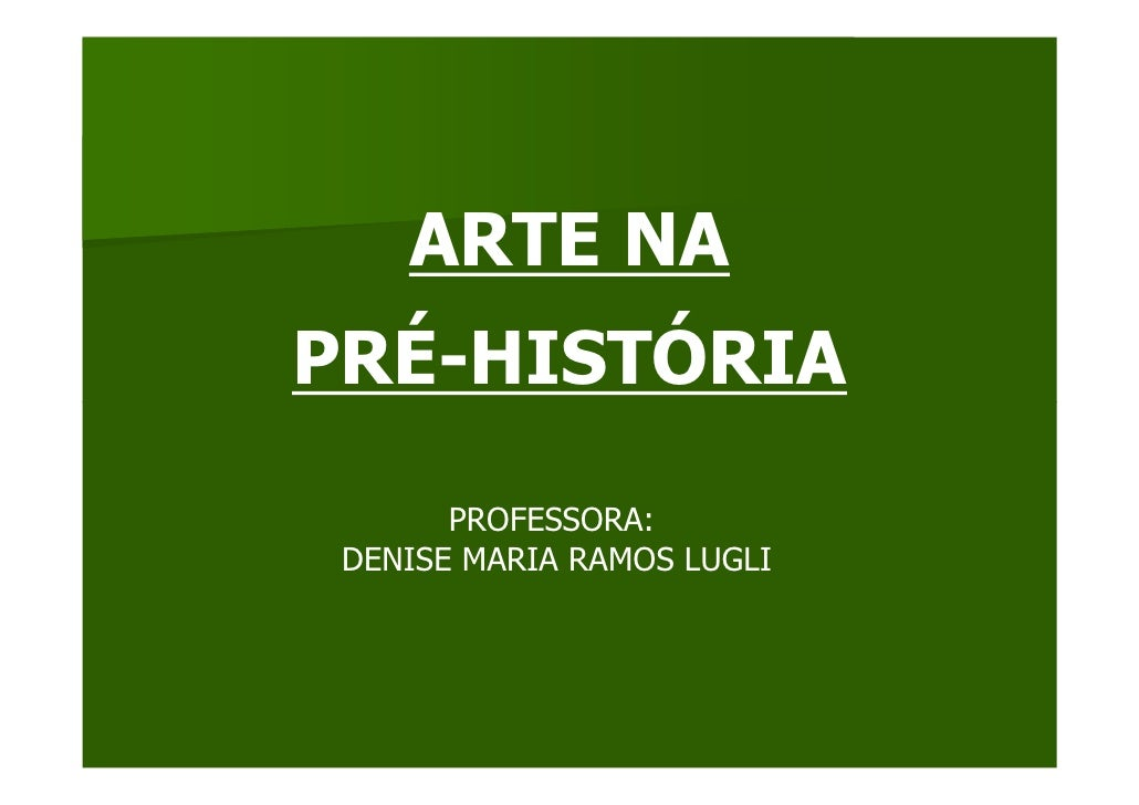 ARTE NA PRÉ-HISTÓRIA         PROFESSORA:  DENISE MARIA RAMOS LUGLI