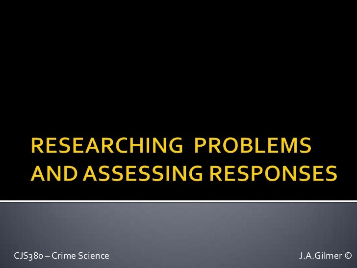 RESEARCHING  PROBLEMS AND ASSESSING RESPONSES<br />CJS380 – Crime ScienceJ.A.Gilmer ©<br />
