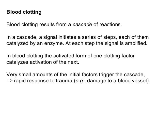 Blood clottingBlood clotting results from a cascade of reactions.In a cascade, a signal initiates a series of steps, each ...