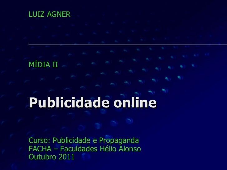 Publicidade online Curso: Publicidade e Propaganda FACHA – Faculdades Hélio Alonso Outubro 2011 LUIZ AGNER MÍDIA II