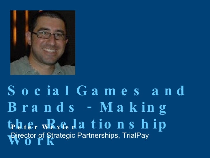Social Games and Brands - Making the Relationship Work Peter Wexler Director of Strategic Partnerships, TrialPay
