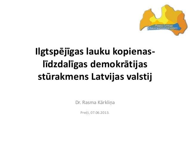 Ilgtspējīgas lauku kopienas-līdzdalīgas demokrātijasstūrakmens Latvijas valstijDr. Rasma KārkliņaPreiļi, 07.06.2013.
