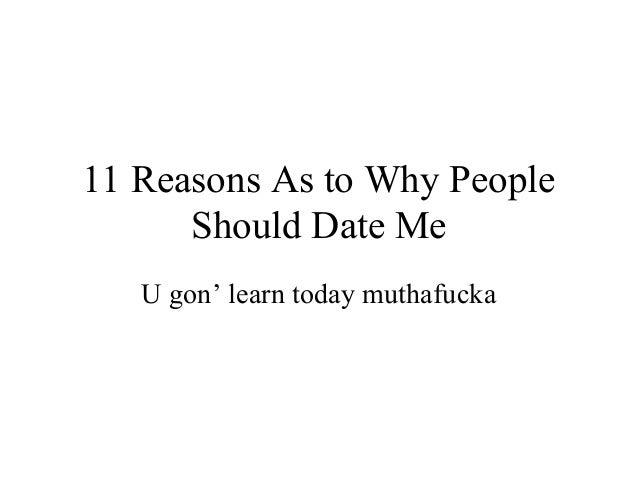 11 Reasons As to Why People      Should Date Me   U gon' learn today muthafucka