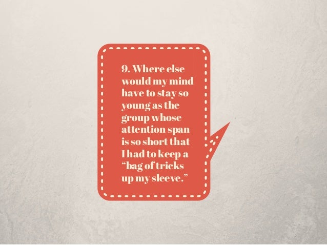"""9. Where else would my mind have to stay so young as the group whose attention span is so short that I had to keep a """"bag ..."""