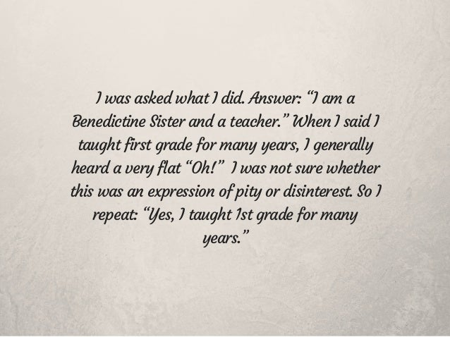 """I was asked what I did. Answer: """"I am a Benedictine Sister and a teacher."""" When I said I taught first grade for many years..."""
