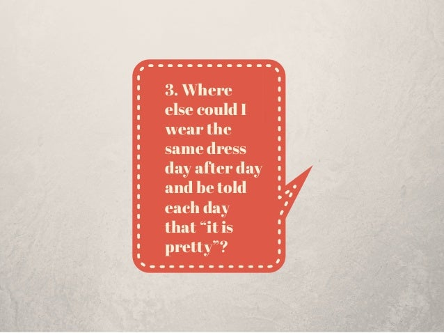 """3. Where else could I wear the same dress day after day and be told each day that """"it is pretty""""?"""