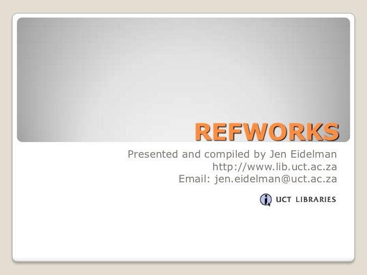 REFWORKSPresented and compiled by Jen Eidelman               http://www.lib.uct.ac.za         Email: jen.eidelman@uct.ac.za