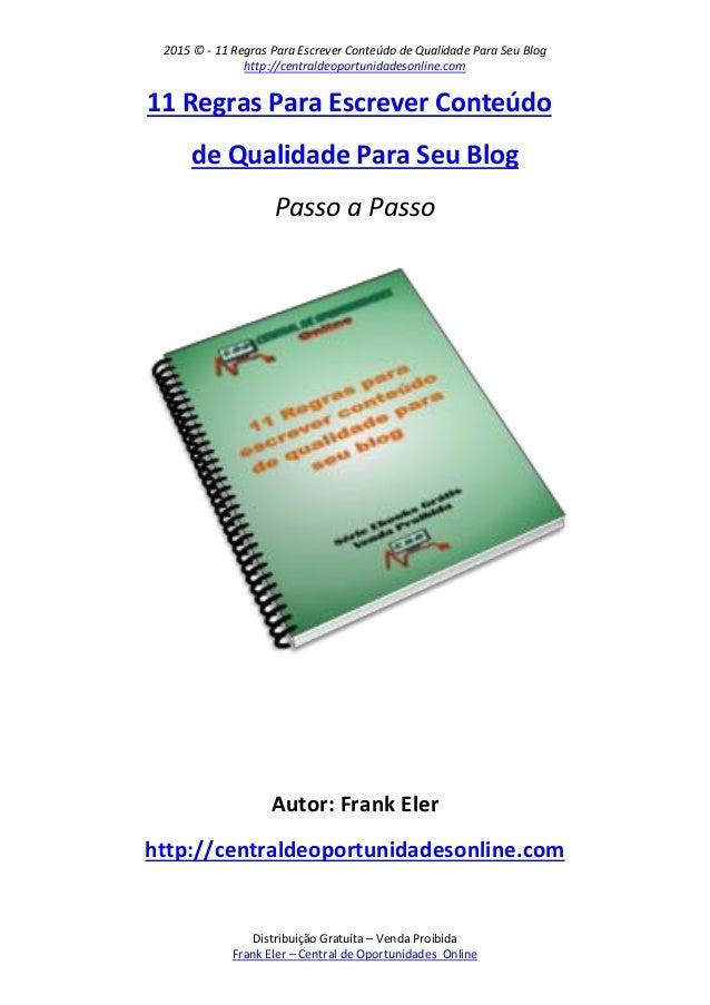 2015 © - 11 Regras Para Escrever Conteúdo de Qualidade Para Seu Blog http://centraldeoportunidadesonline.com Distribuição ...