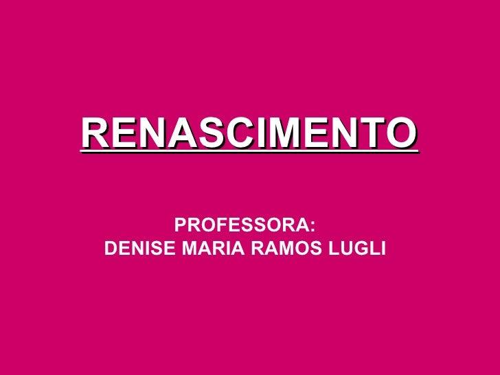 RENASCIMENTO PROFESSORA: DENISE MARIA RAMOS LUGLI