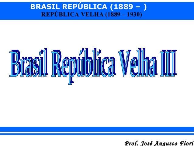 BRASIL REPÚBLICA (1889 – ) REPÚBLICA VELHA (1889 – 1930)  Prof. José Augusto Fiorin