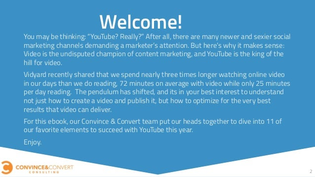 "2 Welcome! You may be thinking: ""YouTube? Really?"" After all, there are many newer and sexier social marketing channels de..."