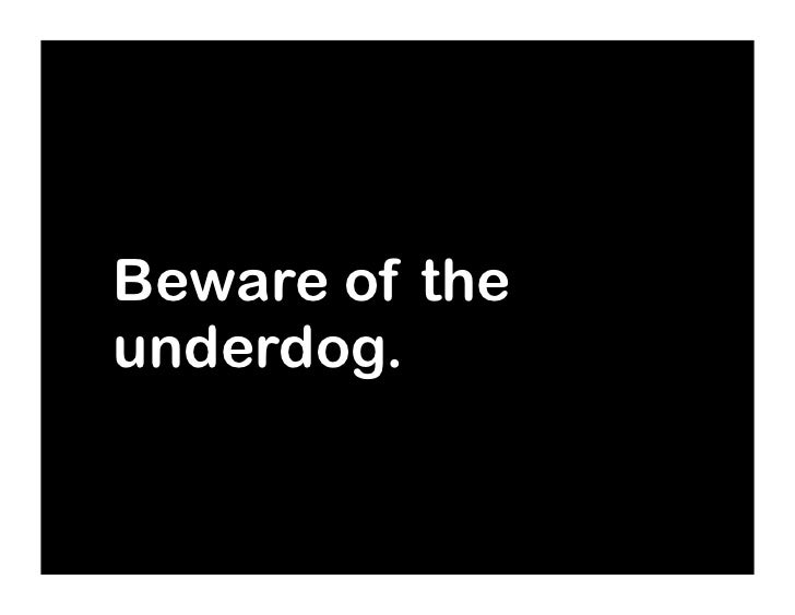 Beware of the underdog.