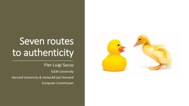 Seven routes to authenticity Pier Luigi Sacco IULM University Harvard University & metaLAB (at) Harvard European Commission