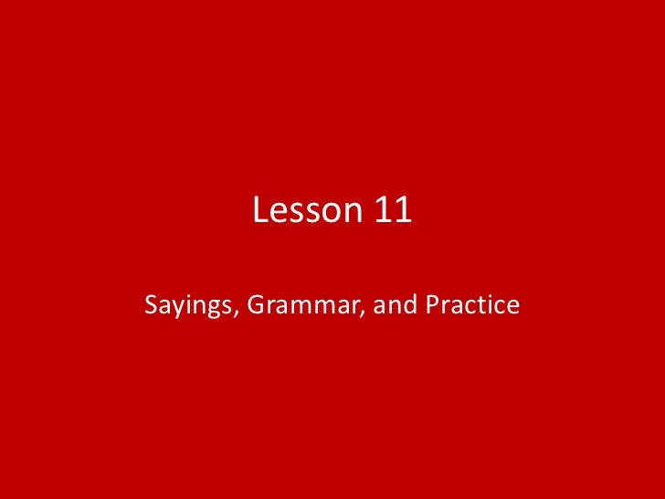 Lesson 11Sayings, Grammar, and Practice