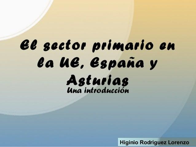 El sector primario en la UE, España y Asturias Una introducción Higinio Rodríguez Lorenzo