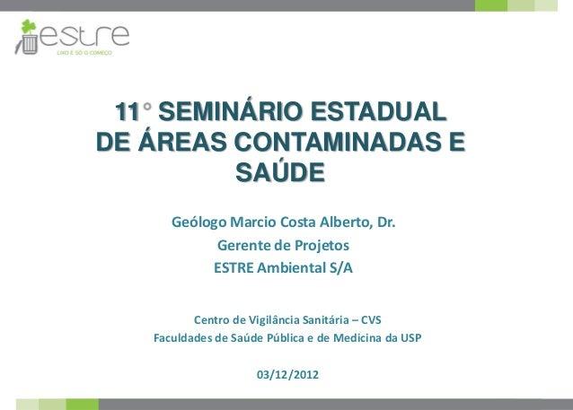11 SEMINÁRIO ESTADUALDE ÁREAS CONTAMINADAS E         SAÚDE      Geólogo Marcio Costa Alberto, Dr.            Gerente de Pr...