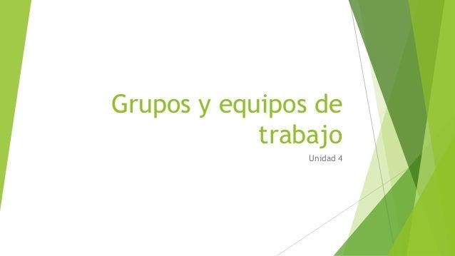 Grupos y equipos de  trabajo  Unidad 4