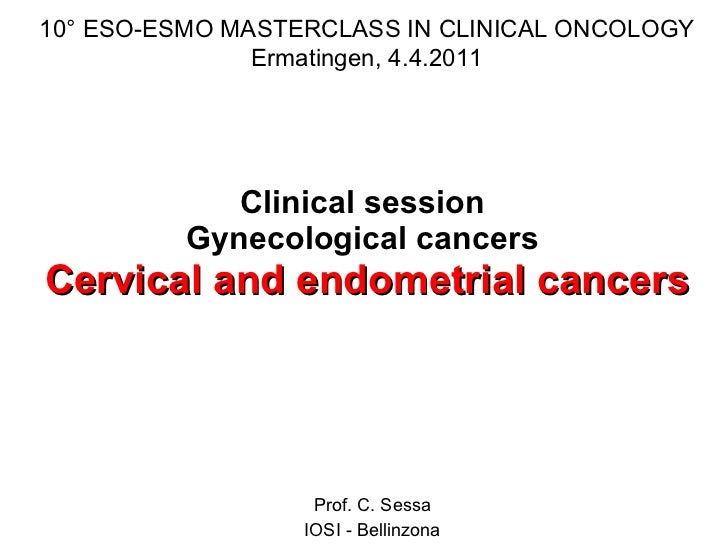 Clinical session  Gynecological cancers  Cervical and endometrial cancers Prof. C. Sessa IOSI - Bellinzona 10° ESO-ESMO MA...
