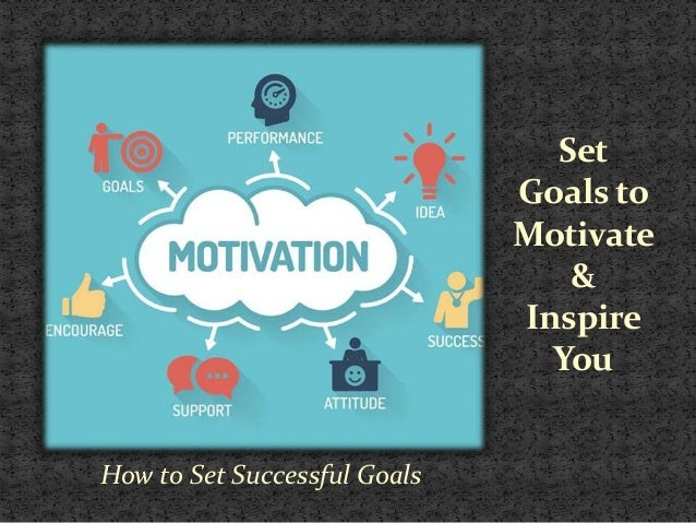 Set Goals to Motivate & Inspire You How to Set Successful Goals