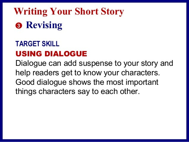 Writing Your Short Story TARGET SKILL PUNCTUATING DIALOGUE In writing dialogue, remember to start a new paragraph each tim...