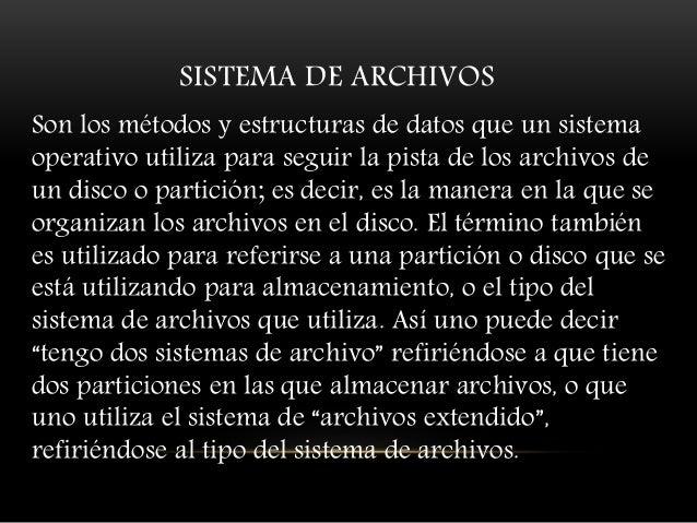 SISTEMA DE ARCHIVOS Son los métodos y estructuras de datos que un sistema operativo utiliza para seguir la pista de los ar...