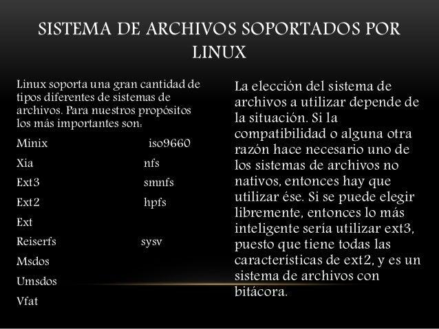 SISTEMA DE ARCHIVOS SOPORTADOS POR LINUX Linux soporta una gran cantidad de tipos diferentes de sistemas de archivos. Para...