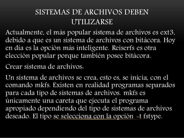 SISTEMAS DE ARCHIVOS DEBEN UTILIZARSE Actualmente, el más popular sistema de archivos es ext3, debido a que es un sistema ...