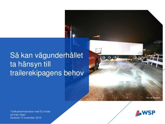 Så kan vägunderhållet ta hänsyn till trailerekipagens behov Trafiksäkerhetsrisker med EU-trailer på hala vägar Karlstad 12...