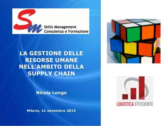 LA GESTIONE DELLE RISORSE UMANE NELL'AMBITO DELLA SUPPLY CHAIN Nicola Longo Milano, 12 novembre 2015