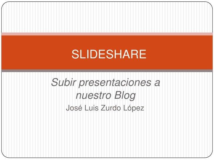 Subir presentaciones a nuestro Blog<br />José Luis Zurdo López<br />SLIDESHARE<br />