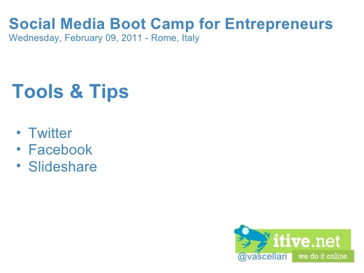 @vascellari Social Media Boot Camp for Entrepreneurs Wednesday, February 09, 2011 - Rome, Italy <ul><li>Tools & Tips </li>...