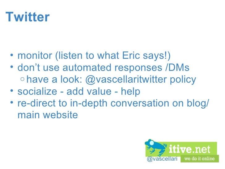 @vascellari Twitter <ul><ul><li>monitor (listen to what Eric says!) </li></ul></ul><ul><ul><li>don't use automated respons...