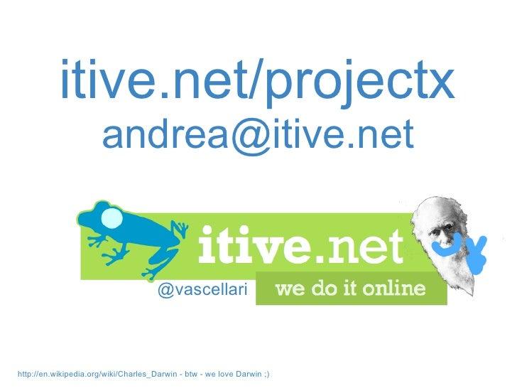 @vascellari itive.net/projectx [email_address] http://en.wikipedia.org/wiki/Charles_Darwin -btw - we love Darwin ;)