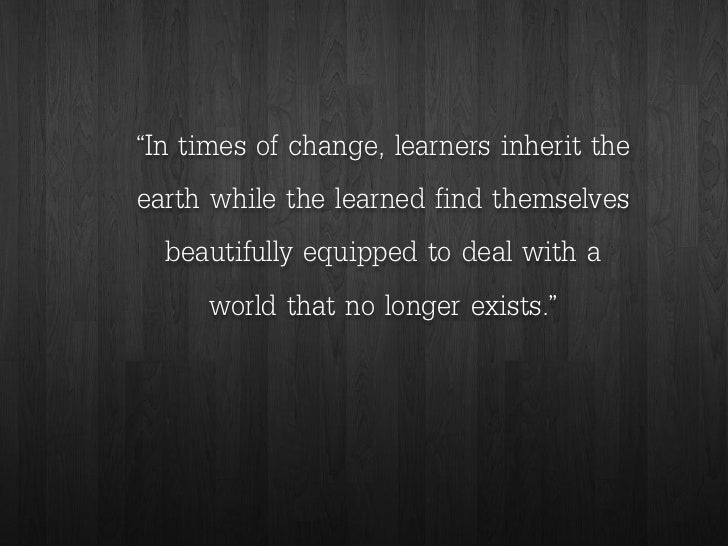 """""""In times of change, learners inherit the earth while the learned find themselves beautifully equipped to deal with a worl..."""
