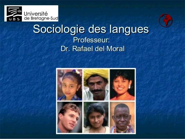 Sociologie des languesSociologie des langues Professeur:Professeur: Dr. Rafael del MoralDr. Rafael del Moral 