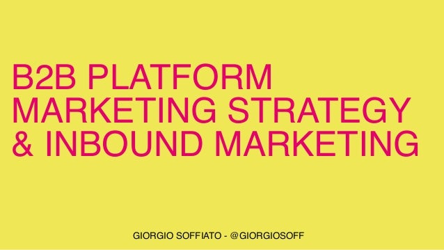 B2B PLATFORM MARKETING STRATEGY & INBOUND MARKETING GIORGIO SOFFIATO - @GIORGIOSOFF