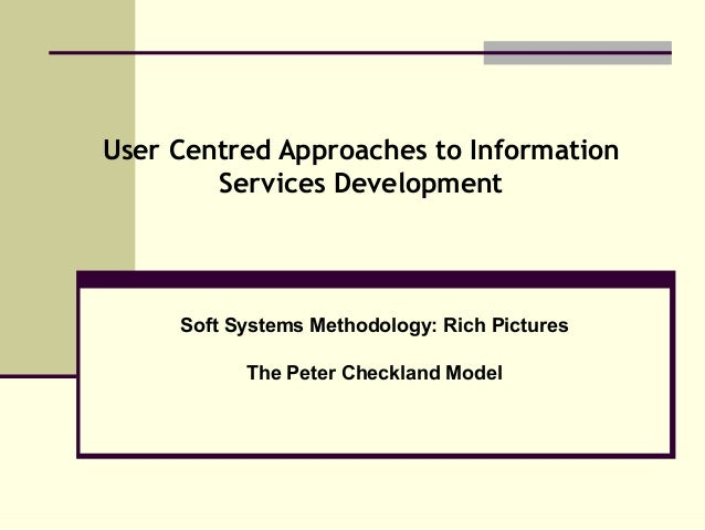 User Centred Approaches to Information Services Development Soft Systems Methodology: Rich Pictures The Peter Checkland Mo...