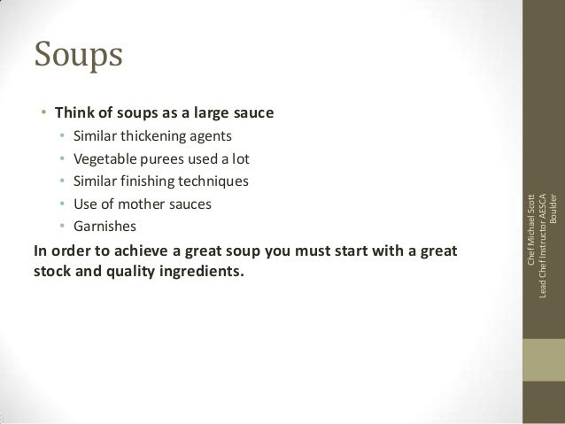 Soups • • • • •  Similar thickening agents Vegetable purees used a lot Similar finishing techniques Use of mother sauces G...