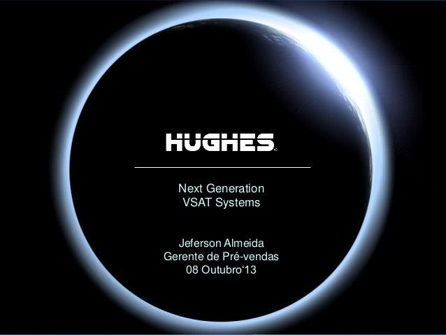 Hughes Proprietary Next Generation VSAT Systems Jeferson Almeida Gerente de Pré-vendas 08 Outubro'13