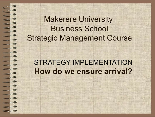 Makerere University Business School Strategic Management Course STRATEGY IMPLEMENTATION How do we ensure arrival?