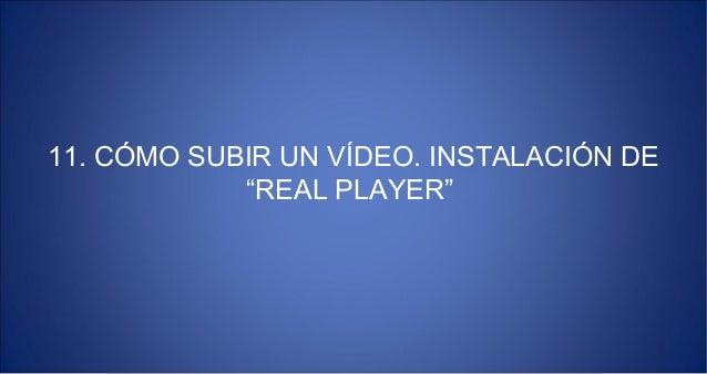 """11. CÓMO SUBIR UN VÍDEO. INSTALACIÓN DE            """"REAL PLAYER"""""""