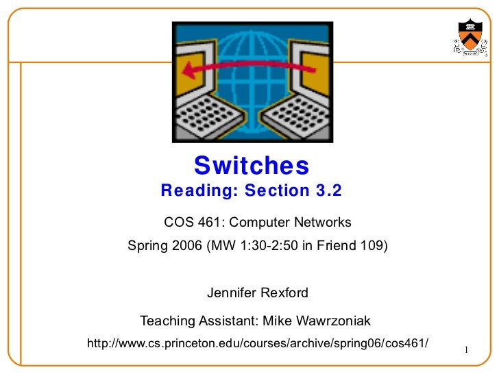 Switches Reading: Section 3.2 COS 461: Computer Networks Spring 2006 (MW 1:30-2:50 in Friend 109) Jennifer Rexford Teachin...