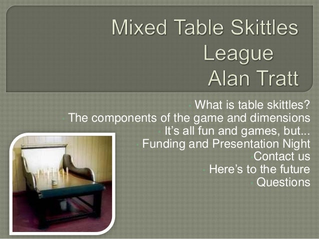 • What is table skittles? • The components of the game and dimensions • It's all fun and games, but... • Funding and Prese...