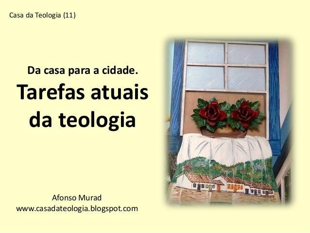 Da casa para a cidade. Tarefas atuais da teologia Afonso Murad www.casadateologia.blogspot.com Casa da Teologia (11)