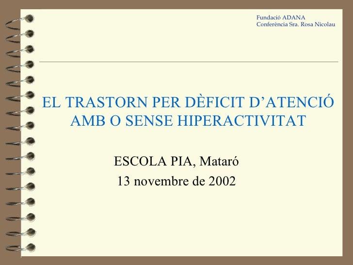 EL TRASTORN PER DÈFICIT D'ATENCIÓ AMB O SENSE HIPERACTIVITAT ESCOLA PIA, Mataró 13 novembre de 2002 Fundació ADANA Conferè...