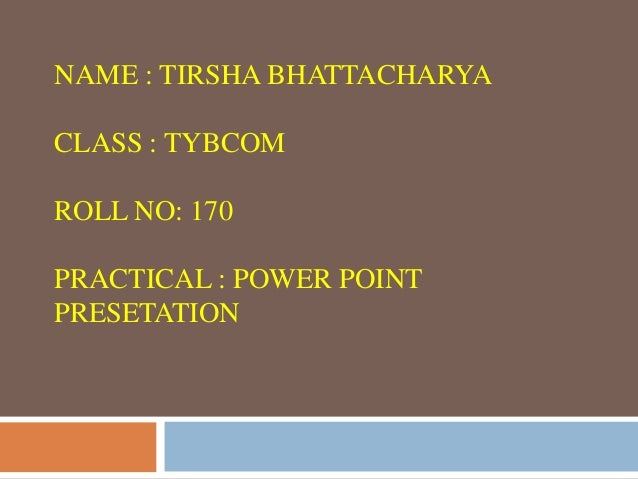 NAME : TIRSHA BHATTACHARYACLASS : TYBCOMROLL NO: 170PRACTICAL : POWER POINTPRESETATION